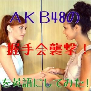 AKBの握手会が襲撃されたことを英語でbyネイティブ