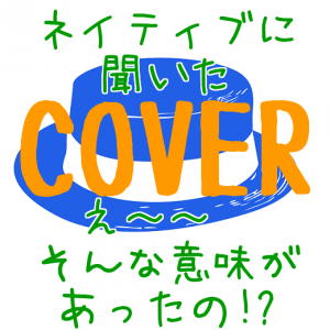 Coverの本当の意味、知ってる?超便利!byネイティブ